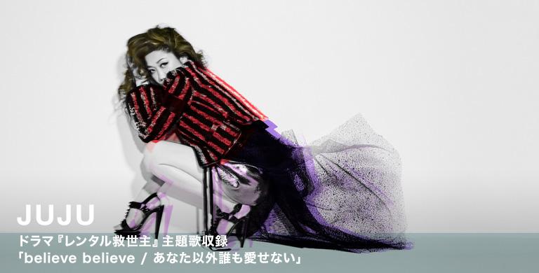 JUJU ドラマ『レンタル救世主』主題歌収録 「believe believe / あなた以外誰も愛せない」