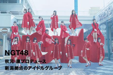 NGT48 秋元 康プロデュース 新潟拠点のアイドルグループ