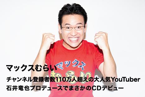 マックスむらい チャンネル登録者数110万人超えの大人気YouTuber 石井竜也プロデュースでまさかのCDデビュー