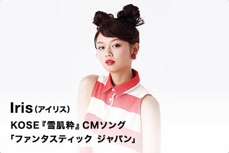 Iris(アイリス) KOSE『雪肌粋』CMソング 「ファンタスティック ジャパン」